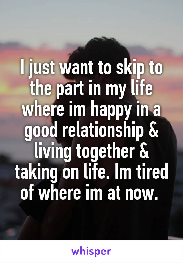 I just want to skip to the part in my life where im happy in a good relationship & living together & taking on life. Im tired of where im at now.