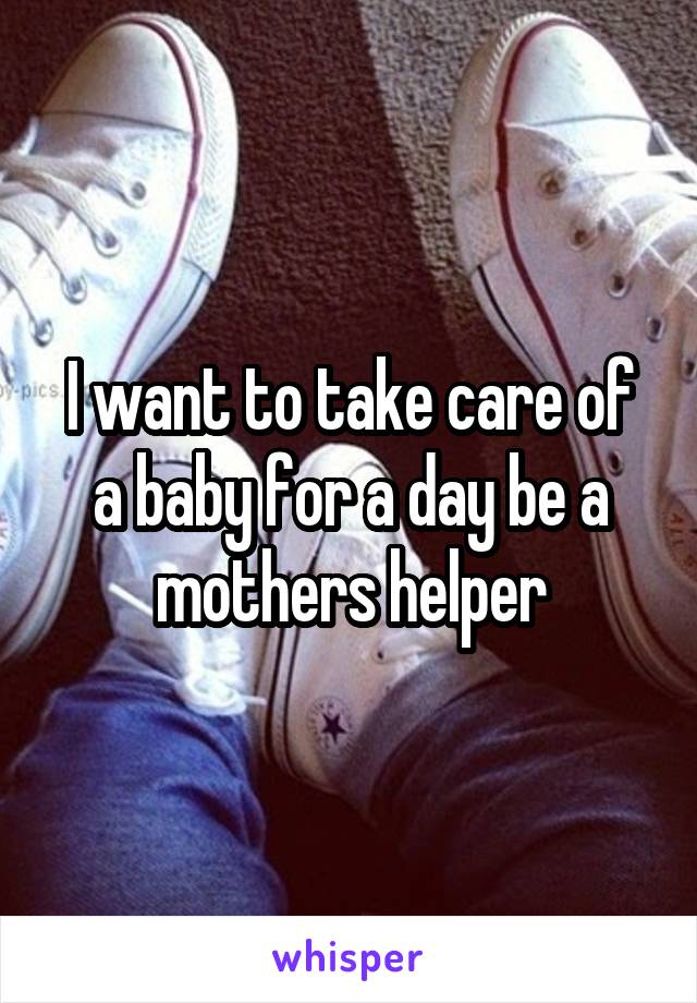 I want to take care of a baby for a day be a mothers helper