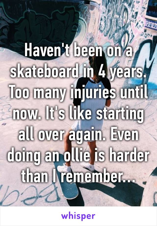 Haven't been on a skateboard in 4 years. Too many injuries until now. It's like starting all over again. Even doing an ollie is harder than I remember…