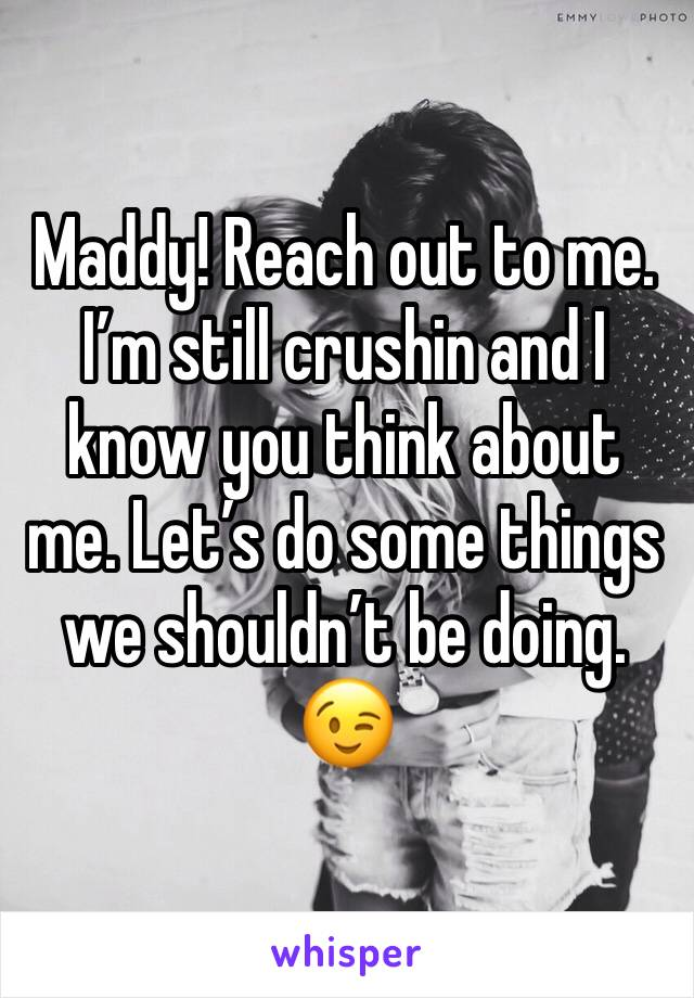 Maddy! Reach out to me. I'm still crushin and I know you think about me. Let's do some things we shouldn't be doing. 😉