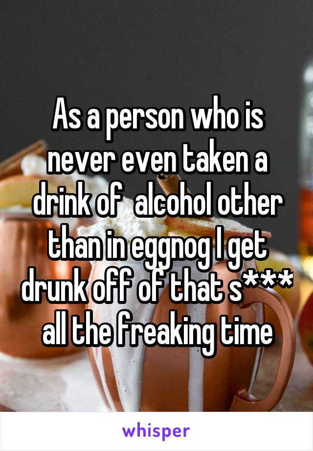 As a person who is never even taken a drink of  alcohol other than in eggnog I get drunk off of that s*** all the freaking time