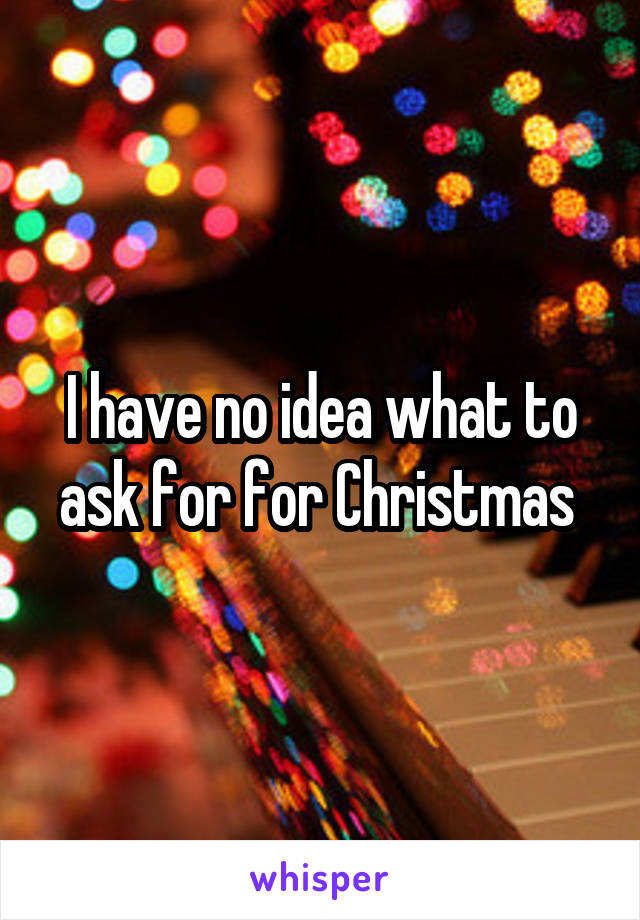 I have no idea what to ask for for Christmas