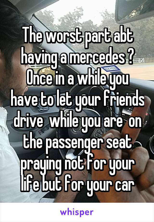 The worst part abt having a mercedes ? Once in a while you have to let your friends drive  while you are  on the passenger seat praying not for your life but for your car