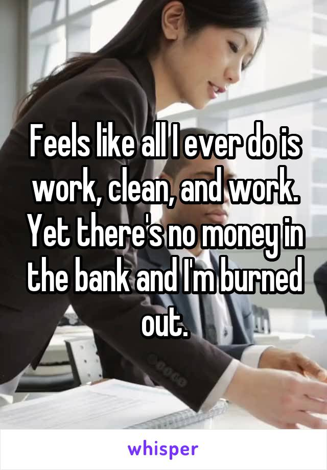Feels like all I ever do is work, clean, and work. Yet there's no money in the bank and I'm burned out.