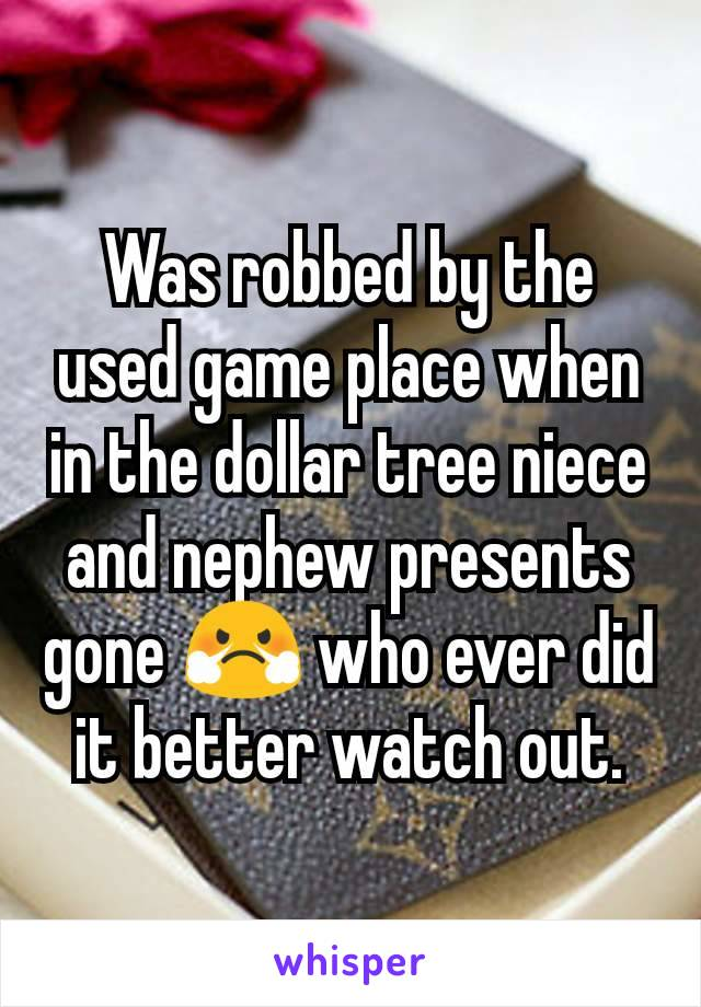 Was robbed by the used game place when in the dollar tree niece and nephew presents gone 😤 who ever did it better watch out.