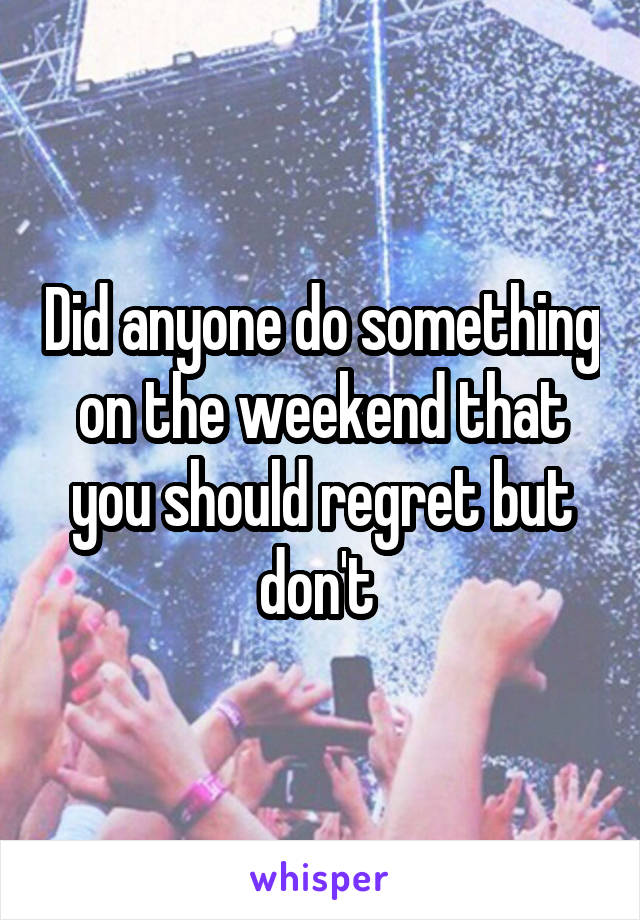 Did anyone do something on the weekend that you should regret but don't