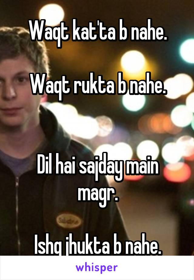 Waqt kat'ta b nahe.  Waqt rukta b nahe.   Dil hai sajday main magr.  Ishq jhukta b nahe.