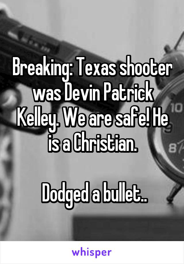 Breaking: Texas shooter was Devin Patrick Kelley. We are safe! He is a Christian.   Dodged a bullet..