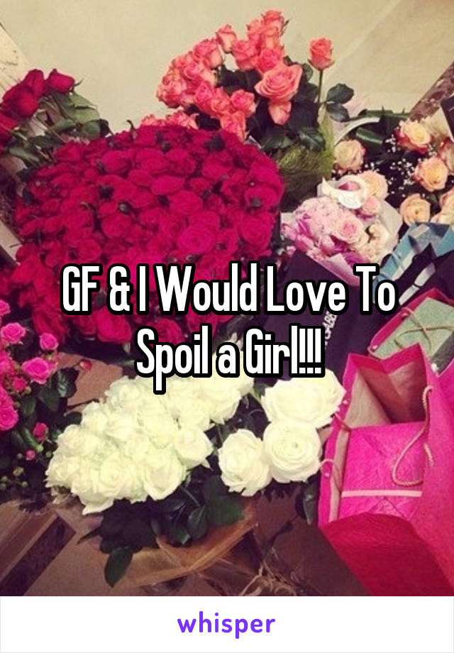 GF & I Would Love To Spoil a Girl!!!