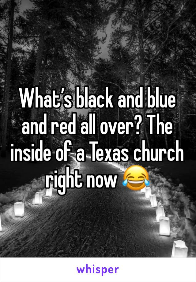 What's black and blue and red all over? The inside of a Texas church right now 😂