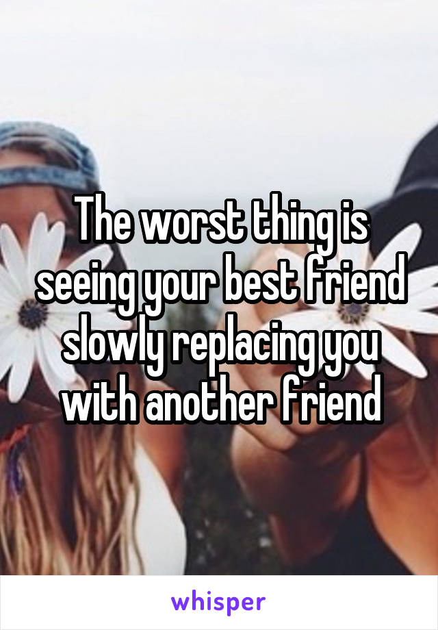 The worst thing is seeing your best friend slowly replacing you with another friend