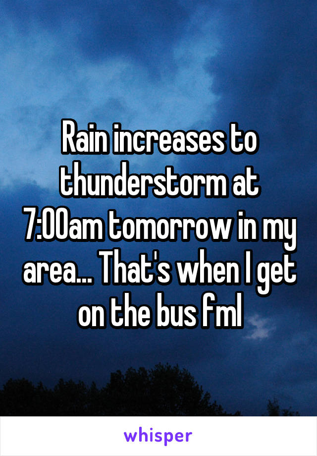 Rain increases to thunderstorm at 7:00am tomorrow in my area... That's when I get on the bus fml