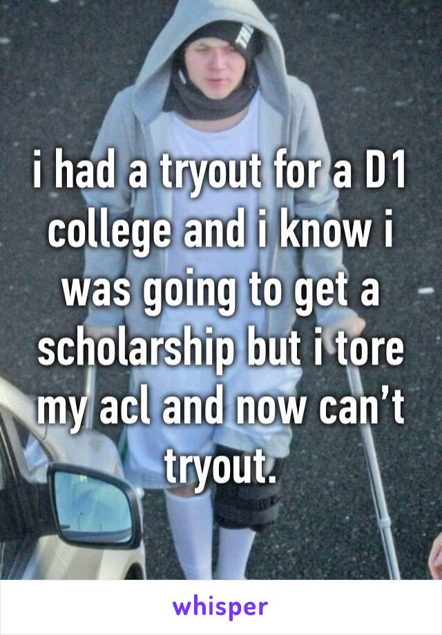 i had a tryout for a D1 college and i know i was going to get a scholarship but i tore my acl and now can't tryout.