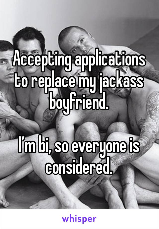 Accepting applications to replace my jackass boyfriend.   I'm bi, so everyone is considered.