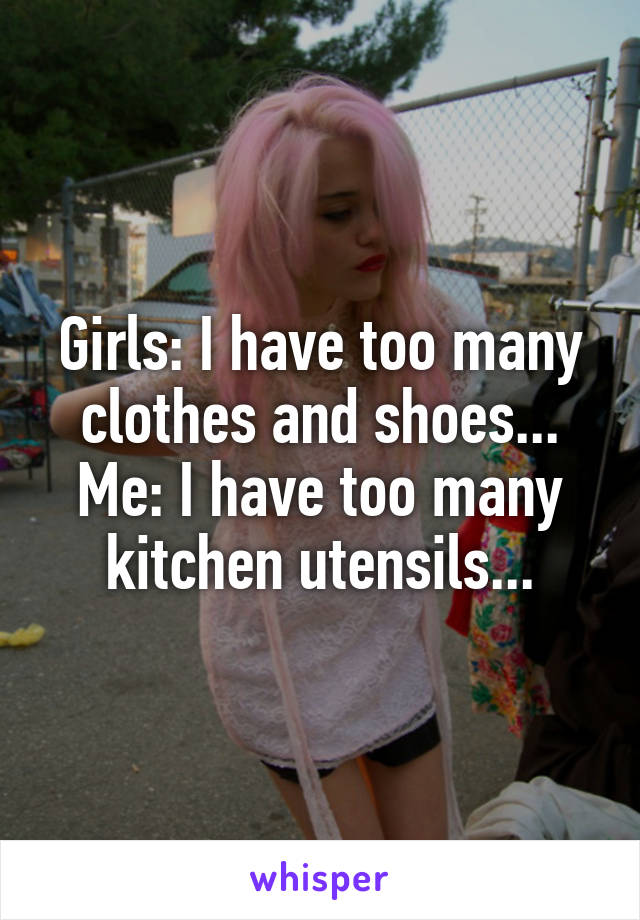 Girls: I have too many clothes and shoes... Me: I have too many kitchen utensils...