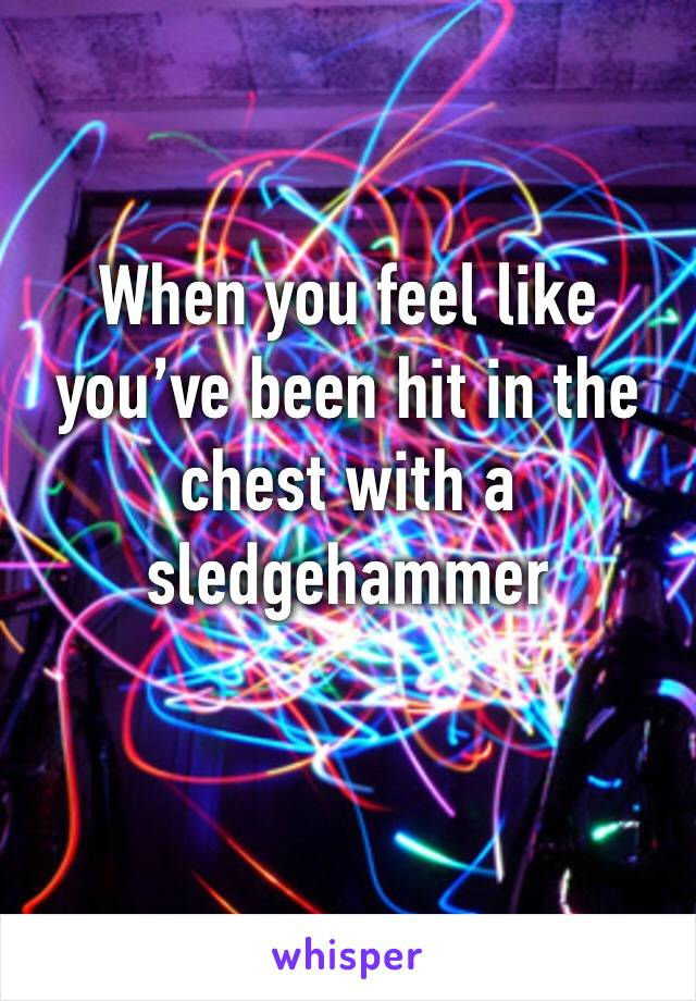 When you feel like you've been hit in the chest with a sledgehammer