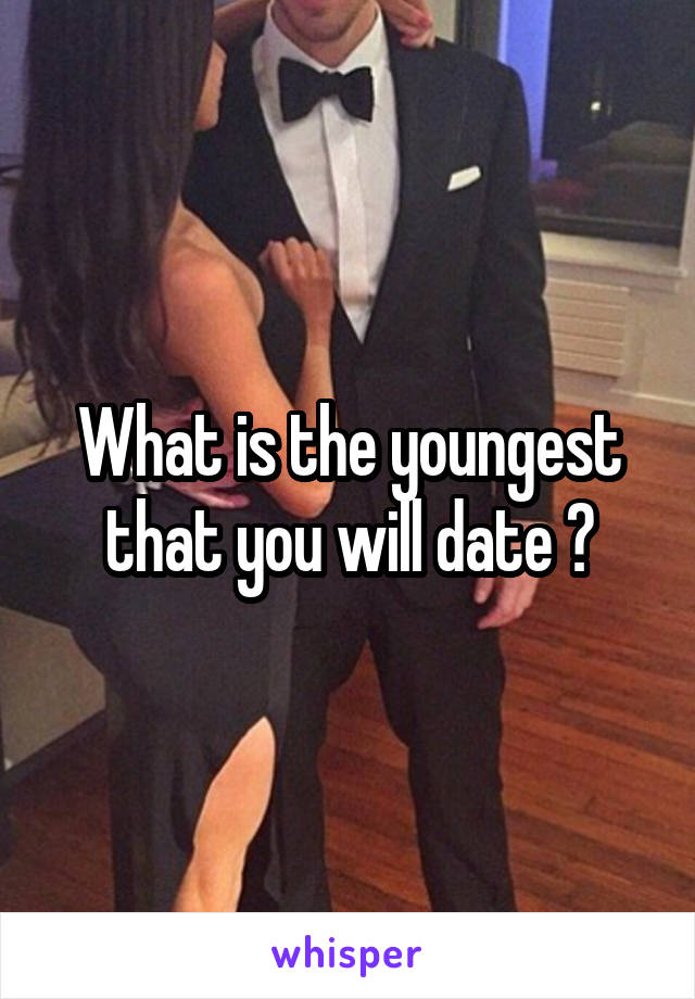 What is the youngest that you will date ?
