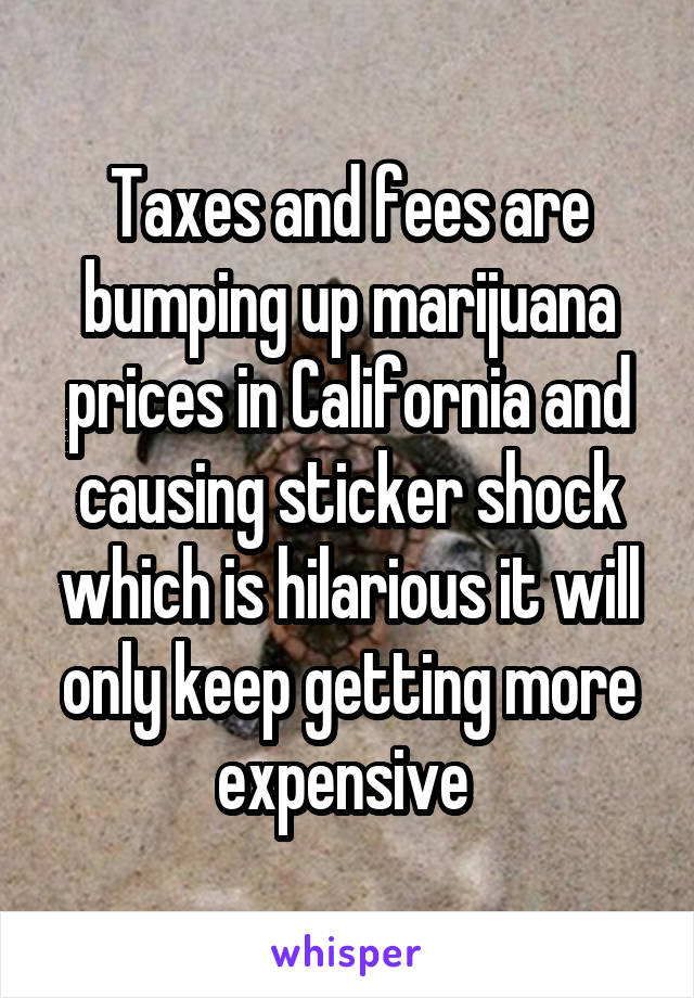 Taxes and fees are bumping up marijuana prices in California and causing sticker shock which is hilarious it will only keep getting more expensive