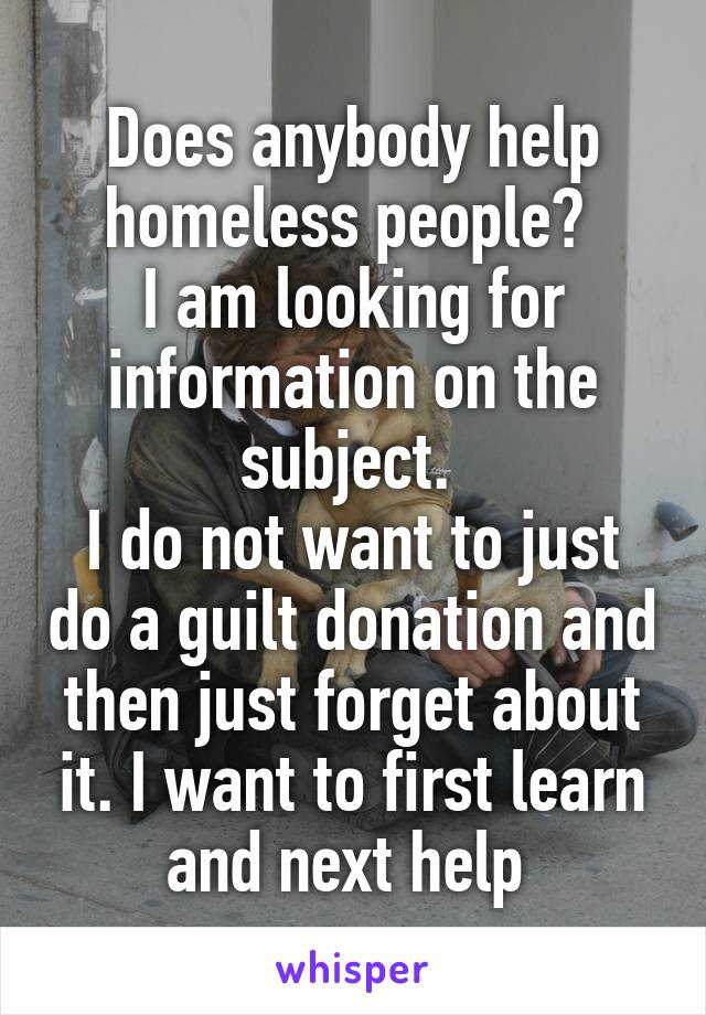 Does anybody help homeless people?  I am looking for information on the subject.  I do not want to just do a guilt donation and then just forget about it. I want to first learn and next help