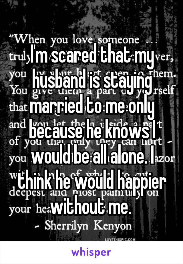 I'm scared that my husband is staying married to me only because he knows I would be all alone. I think he would happier without me.