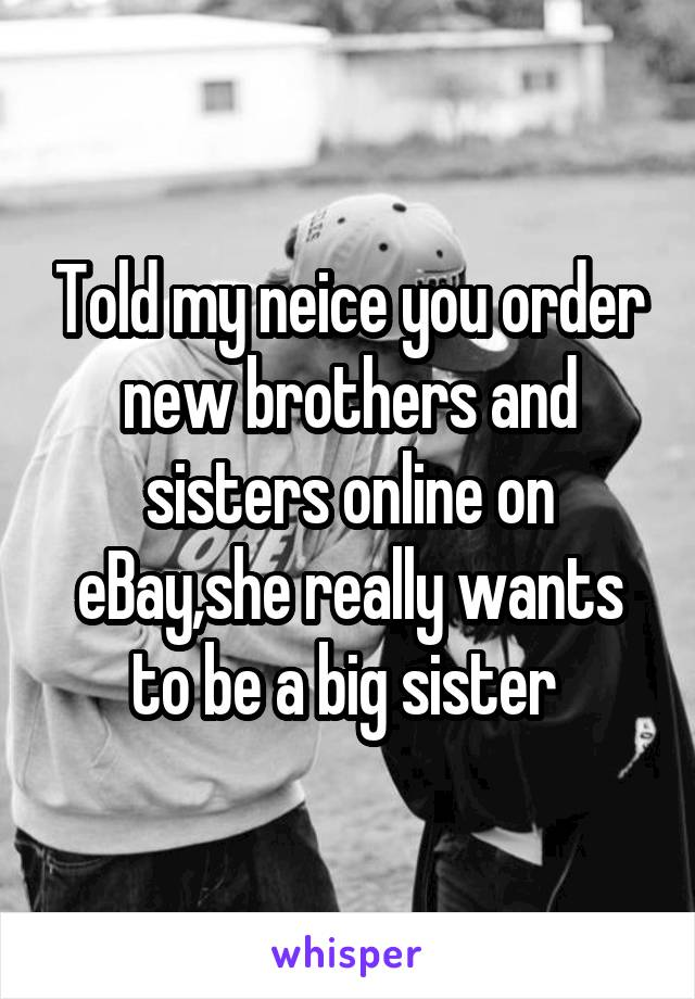 Told my neice you order new brothers and sisters online on eBay,she really wants to be a big sister