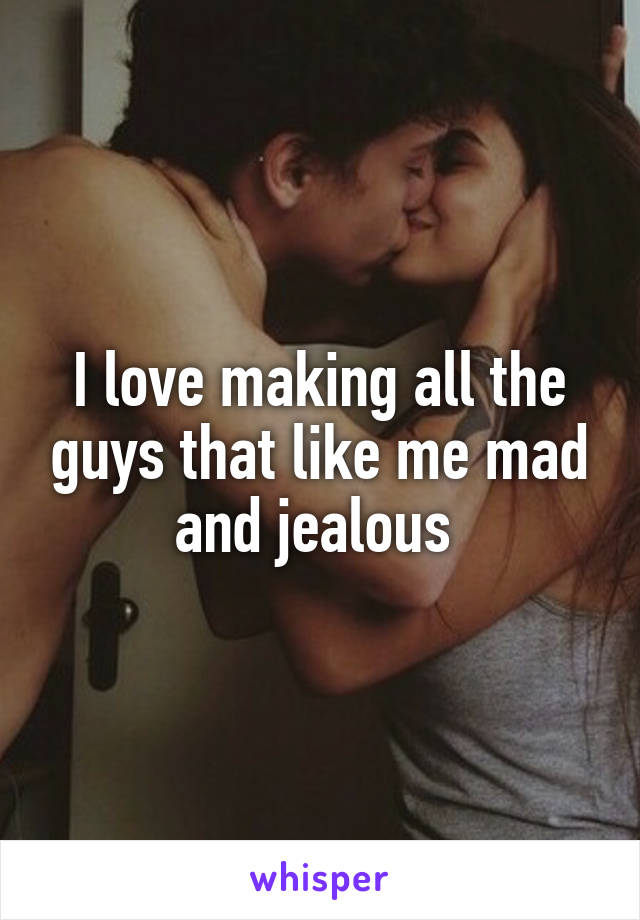 I love making all the guys that like me mad and jealous