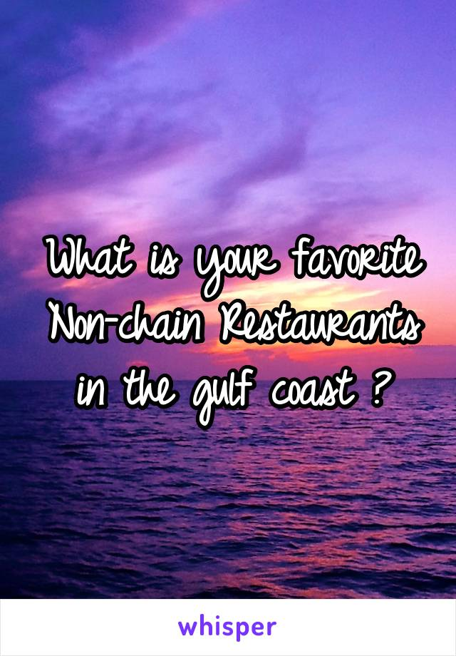 What is your favorite Non-chain Restaurants in the gulf coast ?