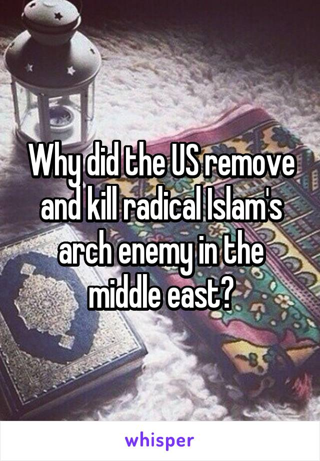 Why did the US remove and kill radical Islam's arch enemy in the middle east?