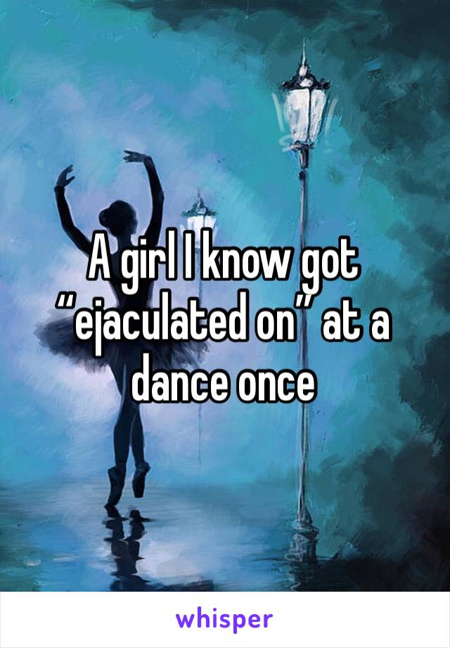"""A girl I know got """"ejaculated on"""" at a dance once"""