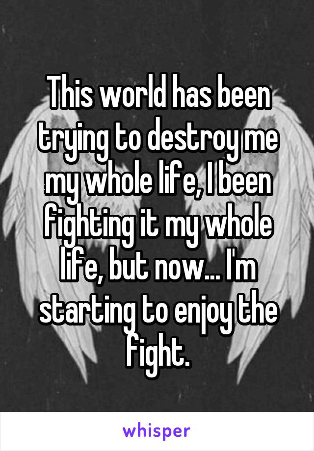 This world has been trying to destroy me my whole life, I been fighting it my whole life, but now... I'm starting to enjoy the fight.