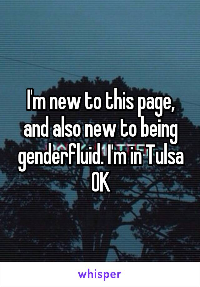 I'm new to this page, and also new to being genderfluid. I'm in Tulsa OK