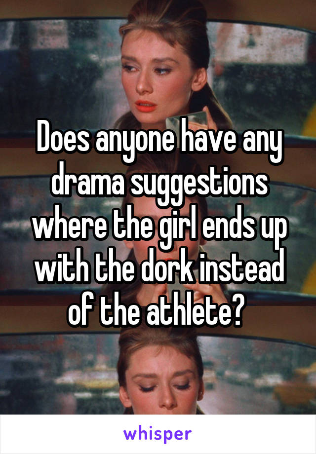 Does anyone have any drama suggestions where the girl ends up with the dork instead of the athlete?