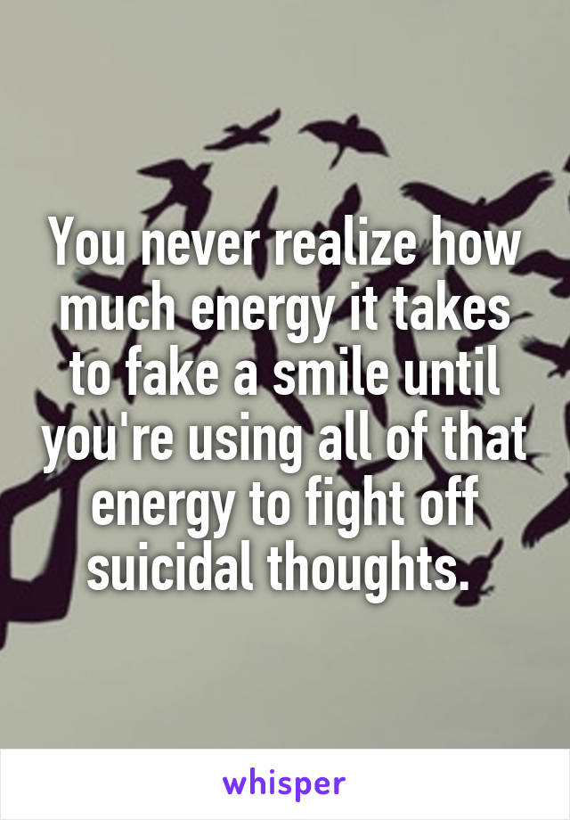 You never realize how much energy it takes to fake a smile until you're using all of that energy to fight off suicidal thoughts.