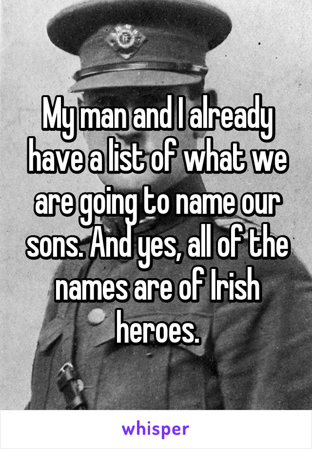 My man and I already have a list of what we are going to name our sons. And yes, all of the names are of Irish heroes.