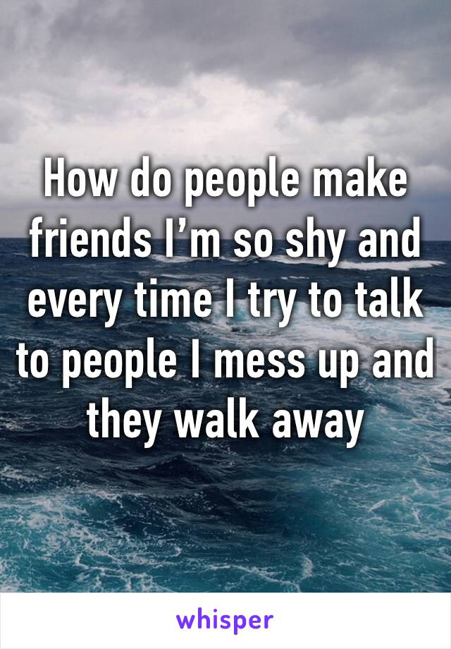 How do people make friends I'm so shy and every time I try to talk to people I mess up and they walk away