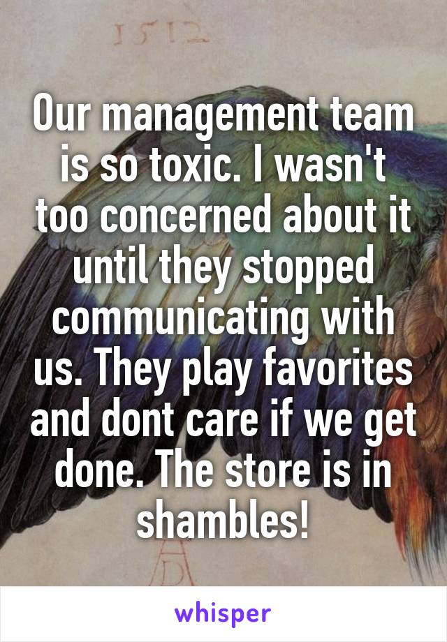 Our management team is so toxic. I wasn't too concerned about it until they stopped communicating with us. They play favorites and dont care if we get done. The store is in shambles!