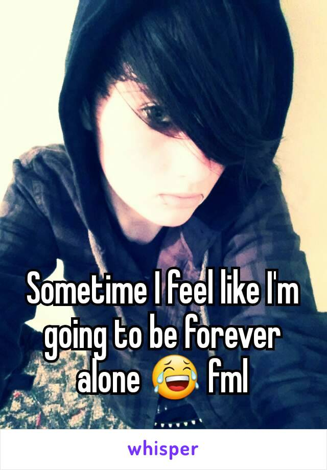 Sometime I feel like I'm going to be forever alone 😂 fml