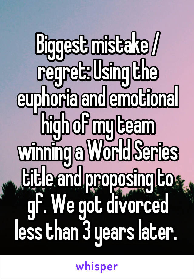 Biggest mistake / regret: Using the euphoria and emotional high of my team winning a World Series title and proposing to gf. We got divorced less than 3 years later.