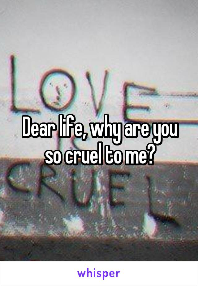 Dear life, why are you so cruel to me?