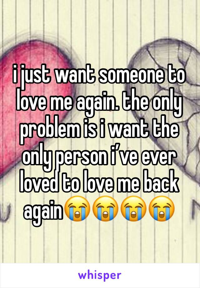 i just want someone to love me again. the only problem is i want the only person i've ever loved to love me back again😭😭😭😭