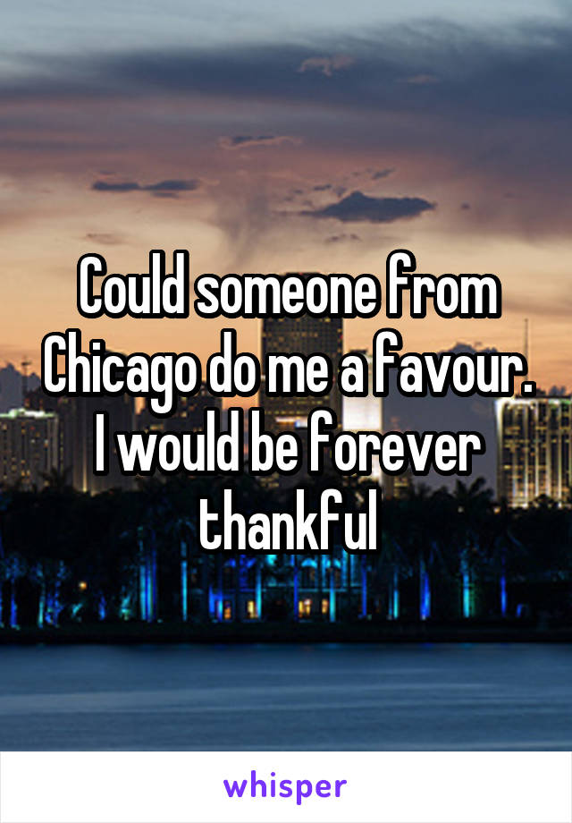 Could someone from Chicago do me a favour. I would be forever thankful