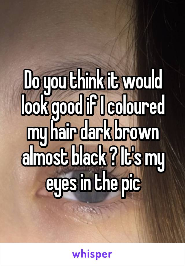 Do you think it would look good if I coloured my hair dark brown almost black ? It's my eyes in the pic