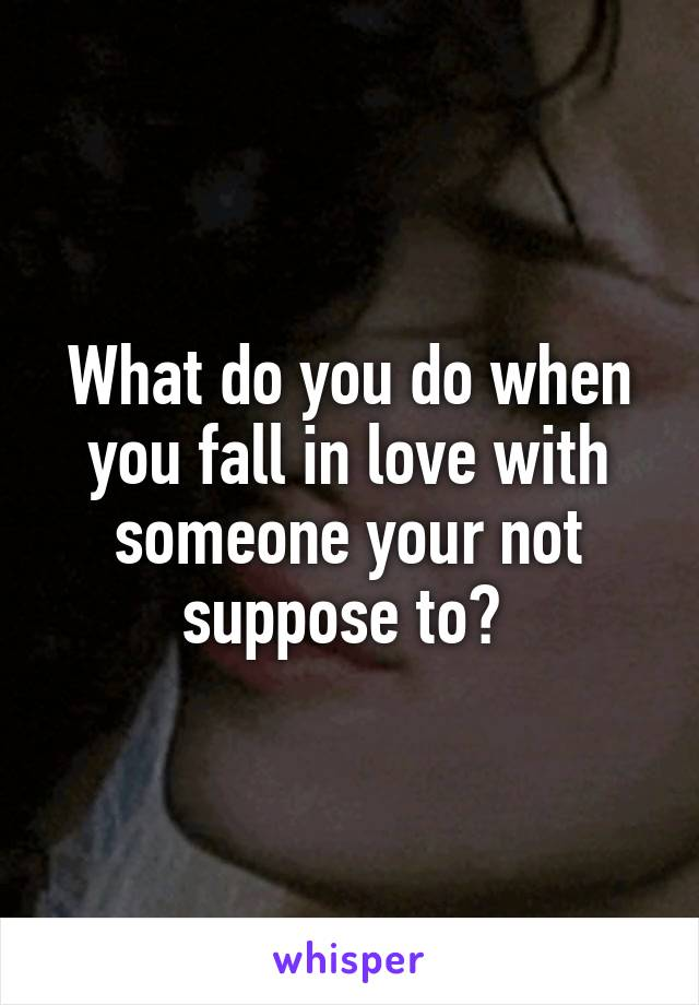 What do you do when you fall in love with someone your not suppose to?