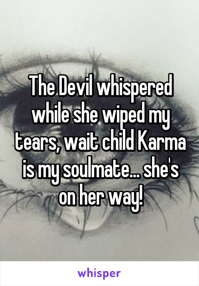 The Devil whispered while she wiped my tears, wait child Karma is my soulmate... she's on her way!