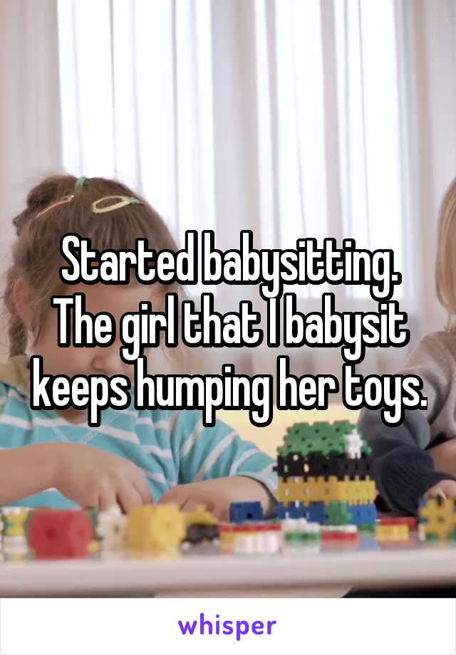 Started babysitting. The girl that I babysit keeps humping her toys.