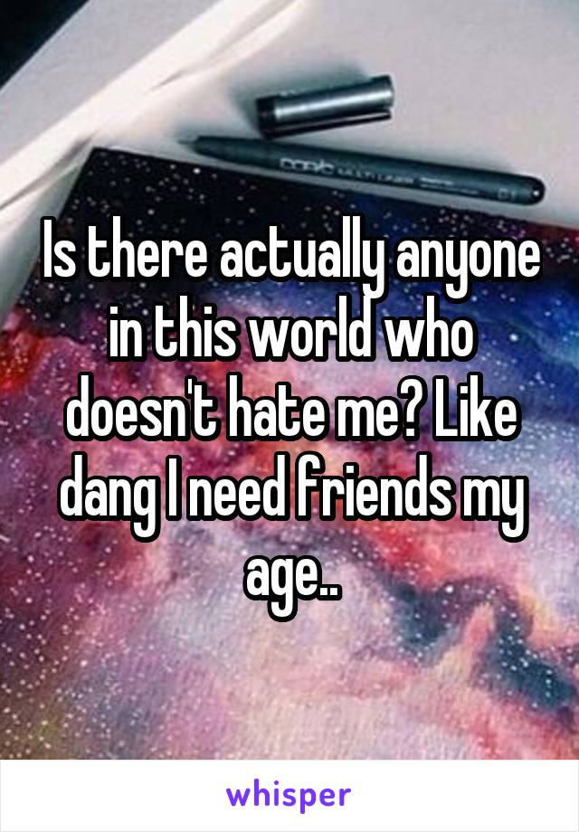Is there actually anyone in this world who doesn't hate me? Like dang I need friends my age..