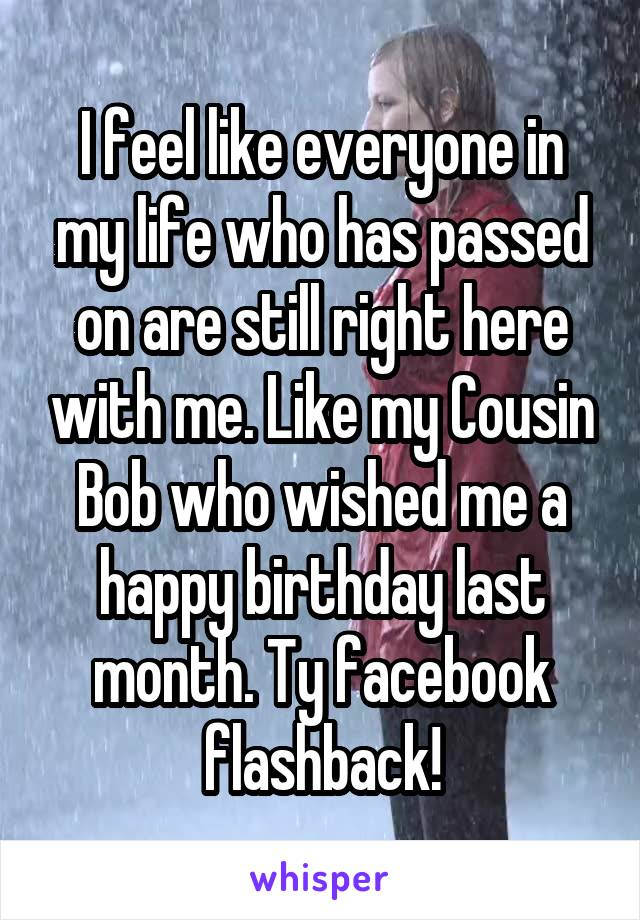 I feel like everyone in my life who has passed on are still right here with me. Like my Cousin Bob who wished me a happy birthday last month. Ty facebook flashback!