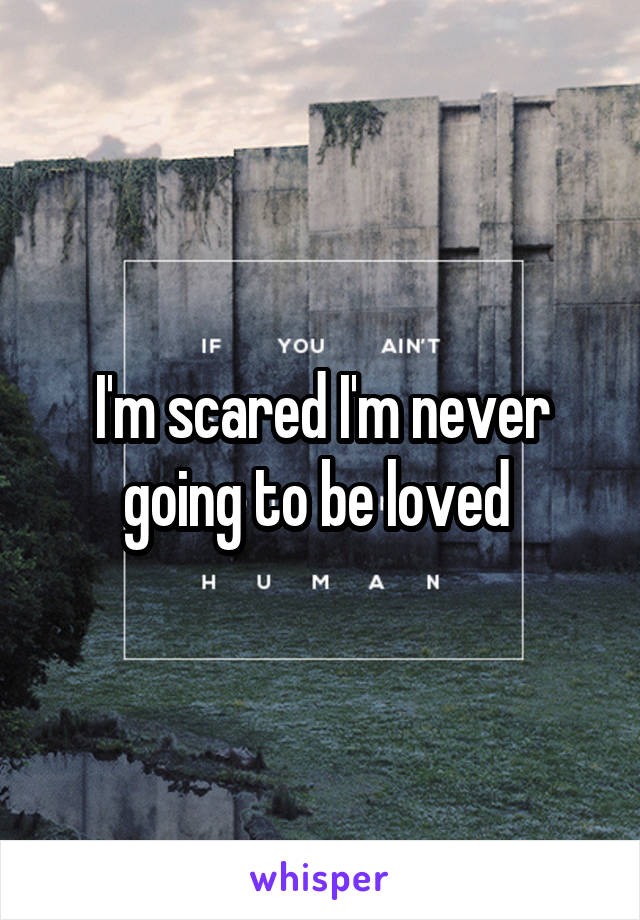 I'm scared I'm never going to be loved