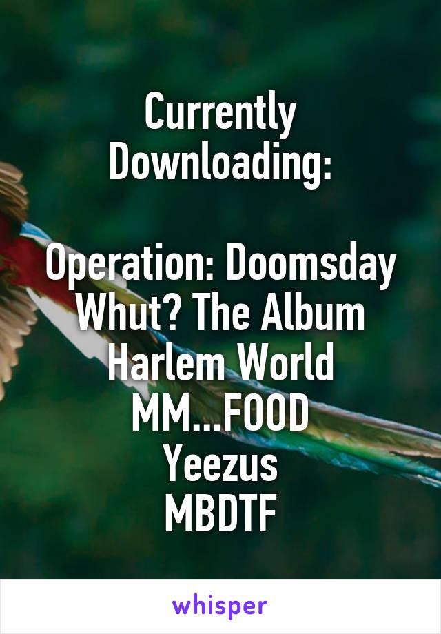 Currently Downloading:  Operation: Doomsday Whut? The Album Harlem World MM...FOOD Yeezus MBDTF