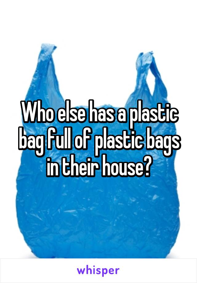 Who else has a plastic bag full of plastic bags in their house?